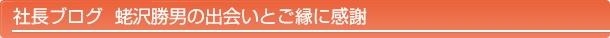 社長ブログ 蛯沢勝男の出会いとご縁に感謝